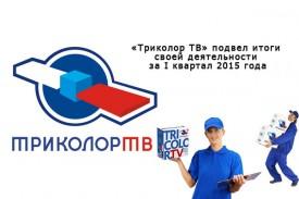 «Триколор ТВ» подвел итоги своей деятельности за I квартал 2015 года